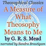 A Measure of What Theosophy Means to Me: Theosophical Classics | G. R. S. Mead