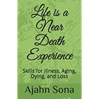 Life is a Near Death Experience: Skills for Illness, Aging, Dying, and Loss