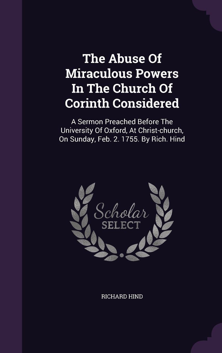 Read Online The Abuse Of Miraculous Powers In The Church Of Corinth Considered: A Sermon Preached Before The University Of Oxford, At Christ-church, On Sunday, Feb. 2. 1755. By Rich. Hind PDF Text fb2 book