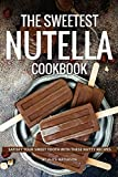 The Sweetest Nutella Cookbook: Satisfy Your Sweet Tooth with These Nutty Recipes