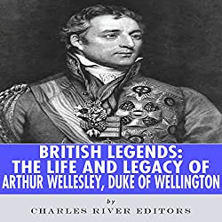 British Legends: The Life and Legacy of Arthur Wellesley, Duke of Wellington