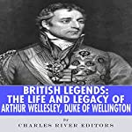 British Legends: The Life and Legacy of Arthur Wellesley, Duke of Wellington | Charles River Editors