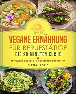 Vegane Ernährung für Berufstätige – Die 20 Minuten Küche: 80 vegane ...