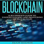 Blockchain: A Beginner's Guide to Understanding and Mastering of Blockchain | Eliot P. Reznor