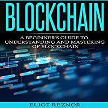 Blockchain: A Beginner's Guide to Understanding and Mastering of Blockchain Audiobook by Eliot P. Reznor Narrated by Alex Lancer