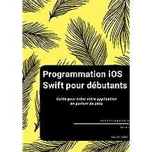 Programmation iOS Swift pour débutants: Guide pour créer votre application en partant de zéro (French Edition)