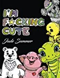 I'm F*cking Cute: An Adult Coloring Book with Naughty Adorable Animals, Funny Swear Word Phrases, and Relaxing Design Patterns by