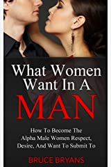 What Women Want In A Man: How To Become The Alpha Male Women Respect, Desire, And Want To Submit To Paperback