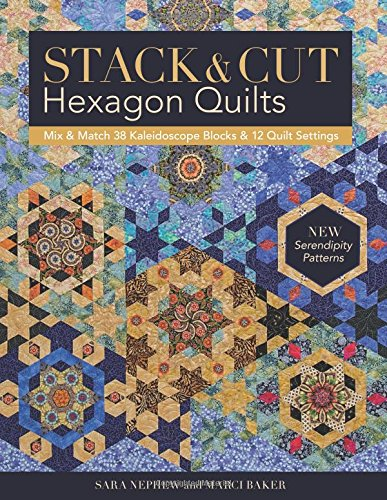 (Stack & Cut Hexagon Quilts: Mix & Match 38 Kaleidoscope Blocks & 12 Quilt Settings • New Serendipity Patterns)