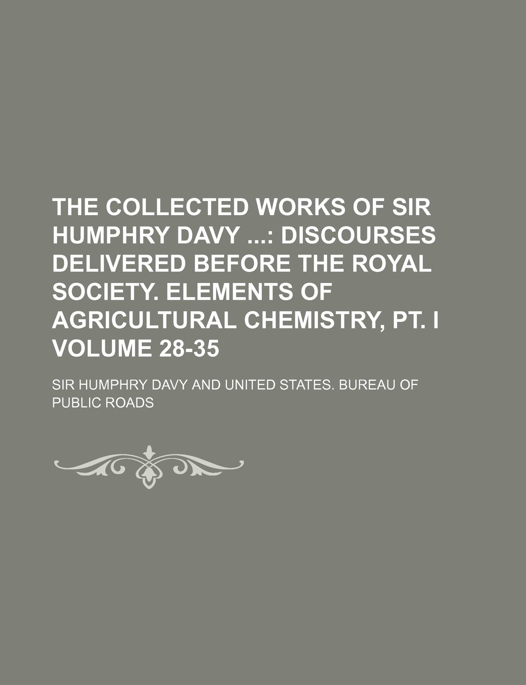 Download The collected works of Sir Humphry Davy  Volume 28-35 ;  Discourses delivered before the Royal society. Elements of agricultural chemistry, pt. I ebook