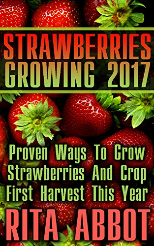 Strawberries Growing 2017: Proven Ways To Grow Strawberries And Crop First Harvest This Year : (Gardening Indoors, Gardening Vegetables, Gardening Books, Gardening Year Round) by [Abbot, Rita ]