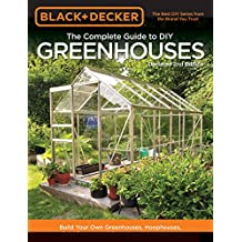 Black & Decker The Complete Guide to DIY Greenhouses, Updated 2nd Edition: Build Your Own Greenhouses, Hoophouses, Cold Frames & Greenhouse Accessories