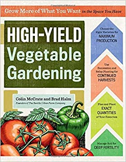 High Yield Vegetable Gardening: Grow More Of What You Want In The Space You  Have: Colin McCrate, Brad Halm: 9781612123967: Amazon.com: Books