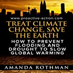 Treat Climate Change, Save the Earth: How to Prevent Flooding and Drought to Slow Global Warming : Treating the Symptoms of Climate Change, Book 1 | Amanda Rothman