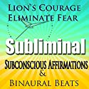 Lion's Courage Subliminal Hypnosis: Eliminate Fear, Subconscious Affirmations, Binaural Beats, Solfeggio Tones Speech by  Subliminal Hypnosis Narrated by Joel Thielke