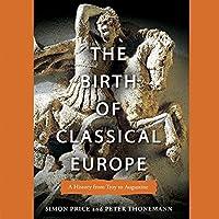 The Birth of Classical Europe: A History from Troy to Augustine Hörbuch von Simon Price, Peter Thonemann Gesprochen von: Don Hagen