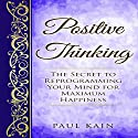 Positive Thinking: The Secret to Reprogramming Your Mind for Maximum Happiness Audiobook by Paul Kain Narrated by Pete Beretta