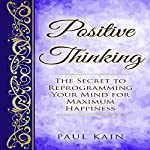 Positive Thinking: The Secret to Reprogramming Your Mind for Maximum Happiness | Paul Kain