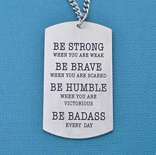 Mens or boys dog tag necklace. Be Strong when you are weak. Be Brave when you are scared. Be humble when you are victorious. Be Badass Everyday!