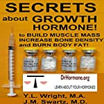 Secrets About Growth Hormone: To Build Muscle Mass, Increase Bone Density, and Burn Body Fat!: Bioidentical Hormones, Book 3 | Y.L. Wright M.A,J.M. Swartz M.D.