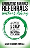 Generating Business Referrals Without Asking: A Simple Five Step Plan to a Referral Explosion