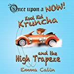 Kool Kid Kruncha and The High Trapeze: Once upon a Now, Book 3 | Emma Calin