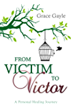 From Victim To Victor: A Personal Healing Journey