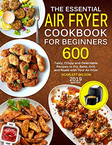 The Essential Air Fryer Cookbook for Beginners: 600 Tasty, Crispy and Delectable Recipes to Fry, Bake, Grill, and Roast with Your Air Fryer by Scarlett Wilson