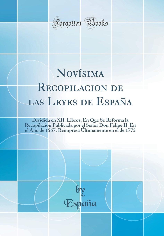 Novísima Recopilacion de las Leyes de España: Dividida en XII. Libros; En Que Se Reforma la Recopilacion Publicada por el Señor Don Felipe II. En el ... Últimamente en el de 1775