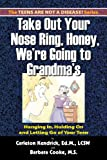 Take Out Your Nose Ring, Honey, We're Going To Grandma's!: Hanging In, Holding On And Letting Go Of Your Teen
