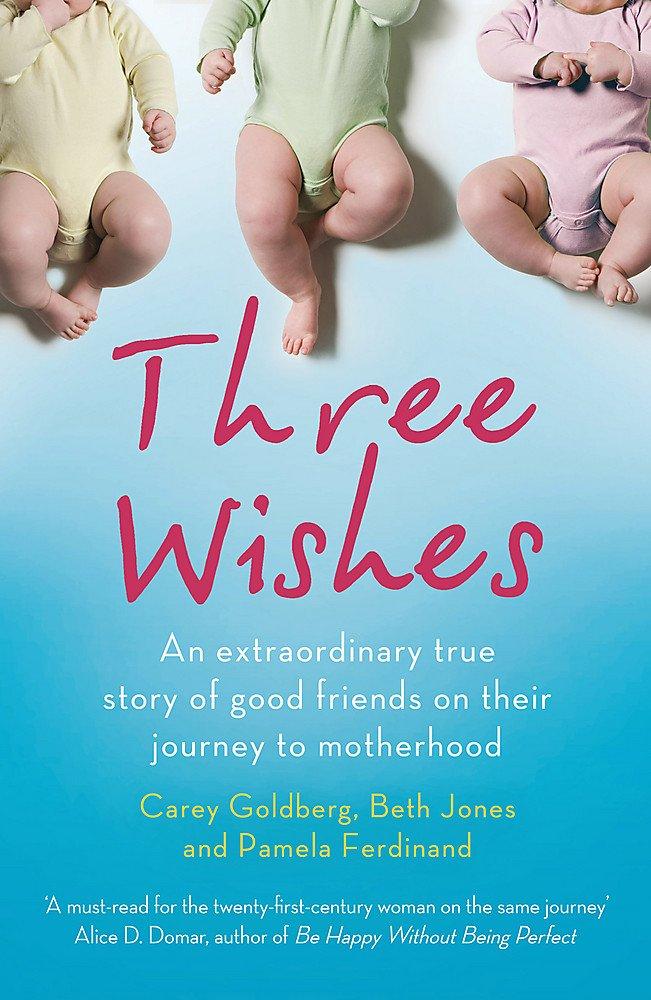 Download Three Wishes: An Extraordinary True Story of Good Friends on Their Journey to Motherhood. by Carey Goldberg, Beth Jones, Pamela Ferd PDF