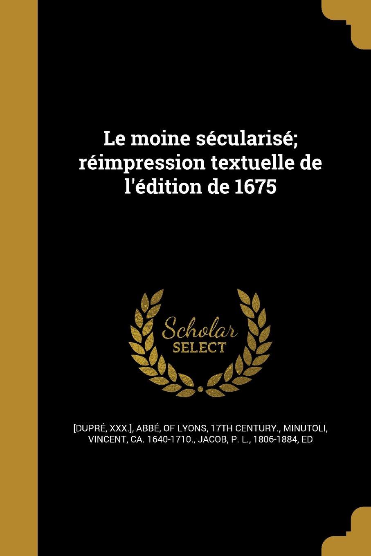 Le Moine Secularise; Reimpression Textuelle de L'Edition de 1675 (French Edition) PDF ePub fb2 book