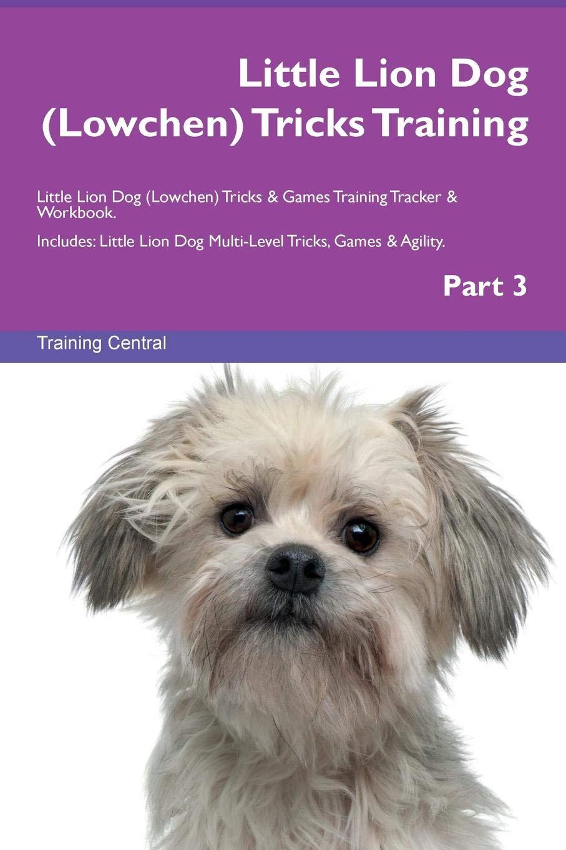 Read Online Little Lion Dog (Lowchen) Tricks Training Little Lion Dog (Lowchen) Tricks & Games Training Tracker & Workbook.  Includes: Little Lion Dog Multi-Level Tricks, Games & Agility. Part 3 pdf