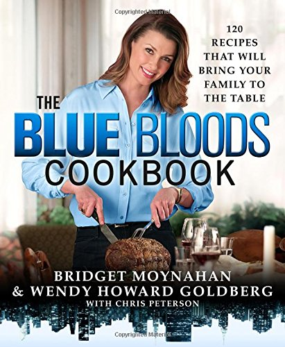 The Blue Bloods Cookbook  120 Recipes That Will Bring Your Family To The Table