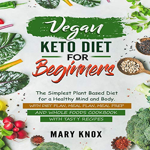 Vegan Keto Diet for Beginners: The Simplest Plant Based Diet for a Healthy Mind and Body. With Diet Plan, Meal Plan, Meal Prep, and Whole Foods Cookbook with Tasty Recipes by Mary Knox