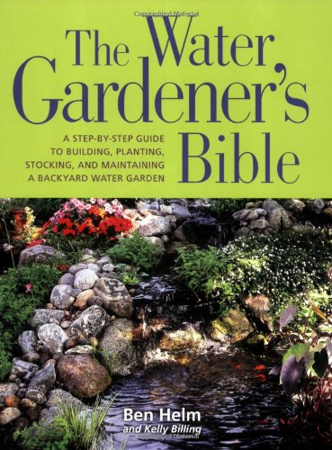 The Water Gardener's Bible: A Step-by-Step Guide to Building, Planting, Stocking, and Maintaining a Backyard  Water Garden ()