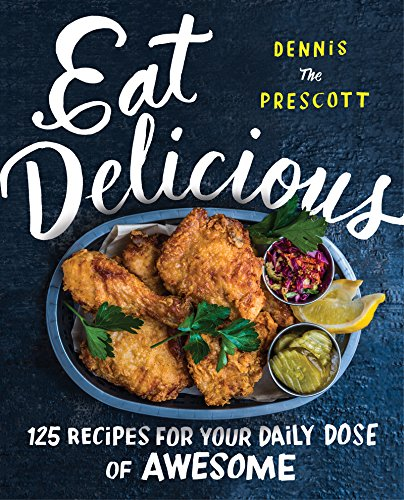 Eat Delicious: 125 Recipes for Your Daily Dose of Awesome by Dennis Prescott