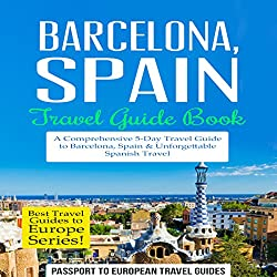 Barcelona, Spain: Travel Guide Book - A Comprehensive 5-Day Travel Guide to Barcelona, Spain & Unforgettable Spanish Travel