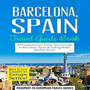 Barcelona, Spain: Travel Guide Book - A Comprehensive 5-Day Travel Guide to Barcelona, Spain & Unforgettable Spanish Travel Audiobook