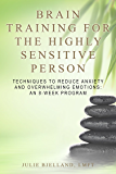 Brain Training For The Highly Sensitive Person: Techniques To Reduce Anxiety and Overwhelming Emotions: An 8-Week Program.