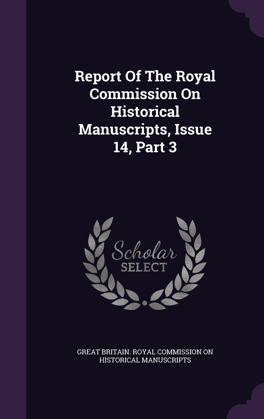 Download Report Of The Royal Commission On Historical Manuscripts, Issue 14, Part 3 ebook