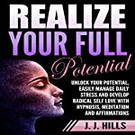 Realize Your Full Potential: Unlock Your Potential, Easily Manage Daily Stress and Develop Radical Self Love with Hypnosis, Meditation and Affirmations | J. J. Hills