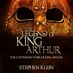 The Legend of King Arthur: The Captivating Story of King Arthur | Stephen Klein