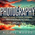 Photography: Complete Guide to Taking Stunning, Beautiful Pictures Audiobook by Nicole Woods Narrated by Martin James