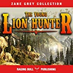 The Young Lion Hunter (Annotated): Zane Grey Collection, Book 17 | Raging Bull Publishing,Zane Grey