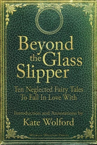Beyond the Glass Slipper: Ten Neglected Fairy Tales To Fall In Love With by Wolford, Kate(April 16, 2013) Paperback