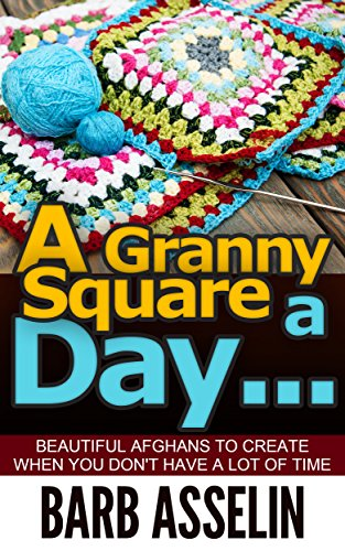 A Granny Square a Day...: Beautiful Afghans to Create When You Don`t Have a Lot of Time by [Asselin, Barb]