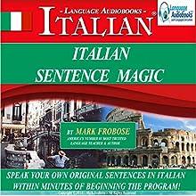 Italian Sentence Magic: Quickly Create & Speak Your Own Original Italian Sentences Audiobook by Mark Frobose Narrated by Mark Frobose