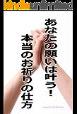 あなたの願いは叶う!本当のお祈りの仕方: ナゼあなたの願いは神仏を祈っても叶わなかったのか?