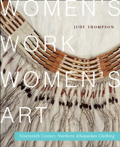 Women's Work, Women's Art: Nineteenth-Century Northern Athapaskan Clothing (McGill-Queen's Native and Northern Series)